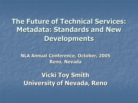 The Future of Technical Services: Metadata: Standards and New Developments NLA Annual Conference, October, 2005 Reno, Nevada Vicki Toy Smith University.