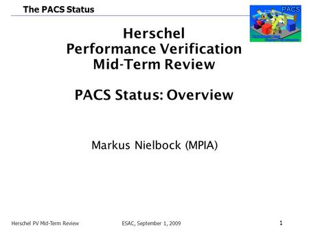 The PACS Status Herschel PV Mid-Term Review ESAC, September 1, 2009 1 Herschel Performance Verification Mid-Term Review PACS Status: Overview Markus Nielbock.
