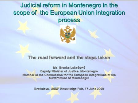 Judicial reform in Montenegro in the scope of the European Union integration process The road forward and the steps taken Ms. Branka Lakočević Deputy Minister.