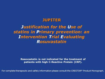 JUPITER Justification for the Use of statins in Primary prevention: an Intervention Trial Evaluating Rosuvastatin Rosuvastatin is not indicated for the.