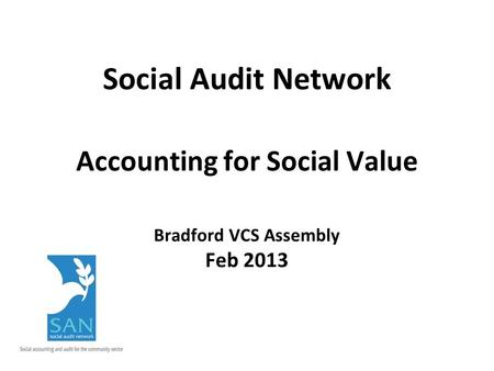 Social Audit Network Accounting for Social Value Bradford VCS Assembly Feb 2013.
