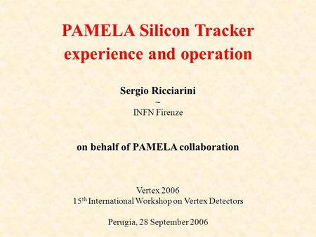Sergio Ricciarini ~ INFN Firenze on behalf of PAMELA collaboration Vertex 2006 15 th International Workshop on Vertex Detectors Perugia, 28 September 2006.