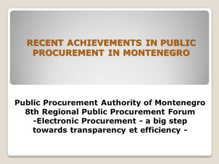 Public Procurement Authority of Montenegro 8th Regional Public Procurement Forum -Electronic Procurement - a big step towards transparency et efficiency.