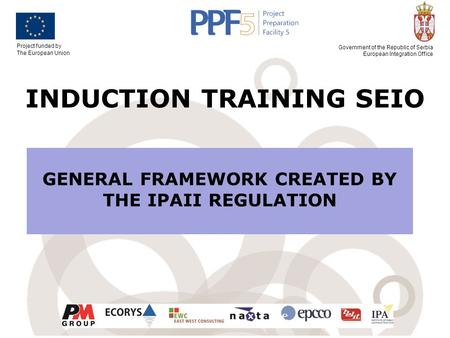Project funded by The European Union Government of the Republic of Serbia European Integration Office INDUCTION TRAINING SEIO GENERAL FRAMEWORK CREATED.