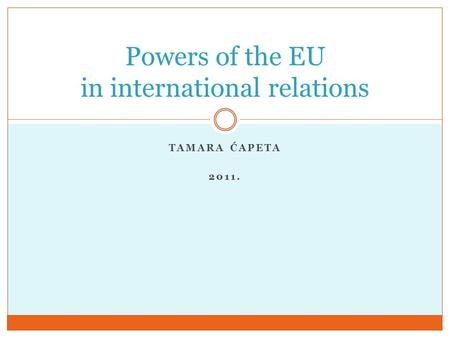 TAMARA ĆAPETA 2011. Powers of the EU in international relations.