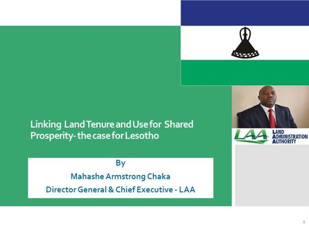 Linking Land Tenure and Use for Shared Prosperity- the case for Lesotho By Mahashe Armstrong Chaka Director General & Chief Executive - LAA 1.