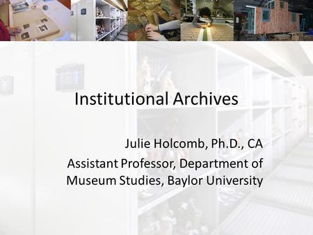 Institutional Archives Julie Holcomb, Ph.D., CA Assistant Professor, Department of Museum Studies, Baylor University.