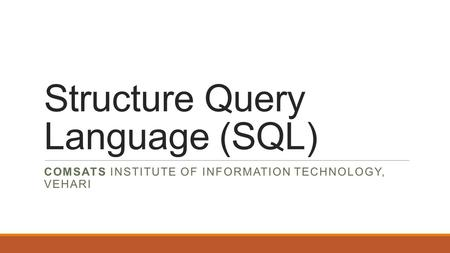 Structure Query Language (SQL) COMSATS INSTITUTE OF INFORMATION TECHNOLOGY, VEHARI.