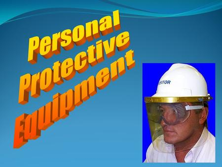 Personal Protective Equipment Employers required to provide hazard-free environment Protected against potential hazards Purpose of Personal Protective.