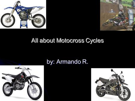 All about Motocross Cycles by: Armando R. What are motocross cycles? Made for action and designed for racing Made for action and designed for racing.
