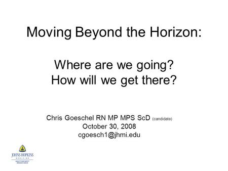 Moving Beyond the Horizon: Where are we going? How will we get there? Chris Goeschel RN MP MPS ScD (candidate) October 30, 2008