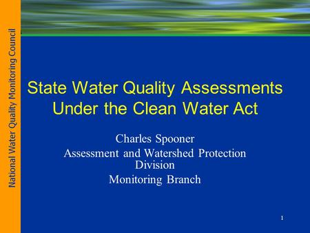 1 State Water Quality Assessments Under the Clean Water Act Charles Spooner Assessment and Watershed Protection Division Monitoring Branch National Water.