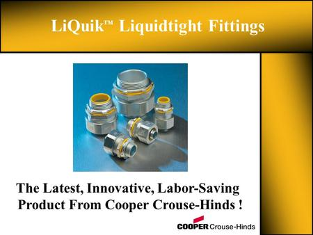 LiQuik TM Liquidtight Fittings The Latest, Innovative, Labor-Saving Product From Cooper Crouse-Hinds !