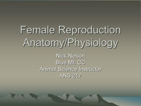 Female Reproduction Anatomy/Physiology Nick Nelson Blue Mt. CC Animal Science Instructor ANS 217.