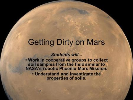 Getting Dirty on Mars Students will... Work in cooperative groups to collect soil samples from the field similar to NASA's robotic Phoenix Mars Mission.