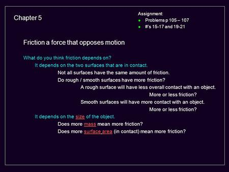 Chapter 5 Assignment: l Problems p 105 – 107 l #'s 15-17 and 19-21 Friction a force that opposes motion What do you think friction depends on? It depends.