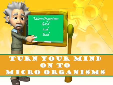 TURN YOUR MIND on to Micro Organisms