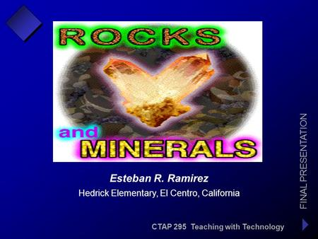 CTAP 295 Teaching with Technology FINAL PRESENTATION Esteban R. Ramirez Hedrick Elementary, El Centro, California.