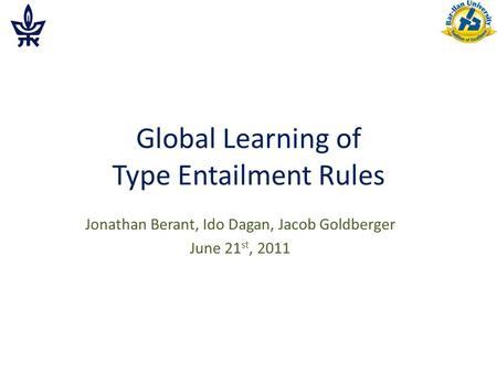Global Learning of Type Entailment Rules Jonathan Berant, Ido Dagan, Jacob Goldberger June 21 st, 2011.