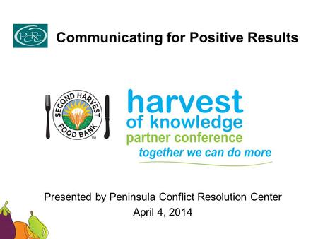 Communicating for Positive Results Presented by Peninsula Conflict Resolution Center April 4, 2014.