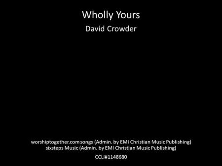 Wholly Yours David Crowder worshiptogether.com songs (Admin. by EMI Christian Music Publishing) sixsteps Music (Admin. by EMI Christian Music Publishing)