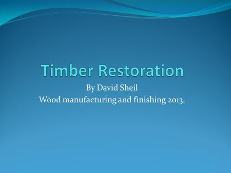 By David Sheil Wood manufacturing and finishing 2013.