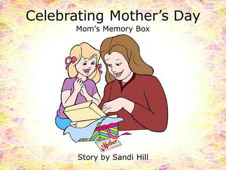 Celebrating Mother's Day Mom's Memory Box Story by Sandi Hill.