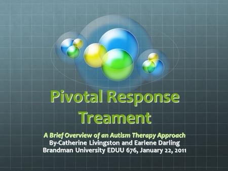 Pivotal Response Treament A Brief Overview of an Autism Therapy Approach By-Catherine Livingston and Earlene Darling Brandman University EDUU 676, January.