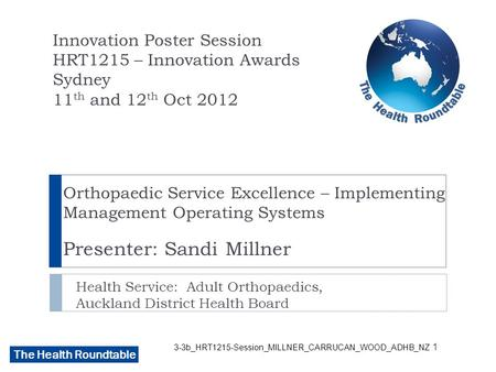 The Health Roundtable 3-3b_HRT1215-Session_MILLNER_CARRUCAN_WOOD_ADHB_NZ Orthopaedic Service Excellence – Implementing Management Operating Systems Presenter: