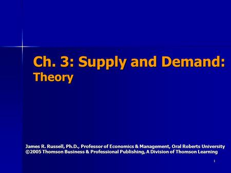 1 Ch. 3: Supply and Demand: Theory James R. Russell, Ph.D., Professor of Economics & Management, Oral Roberts University ©2005 Thomson Business & Professional.