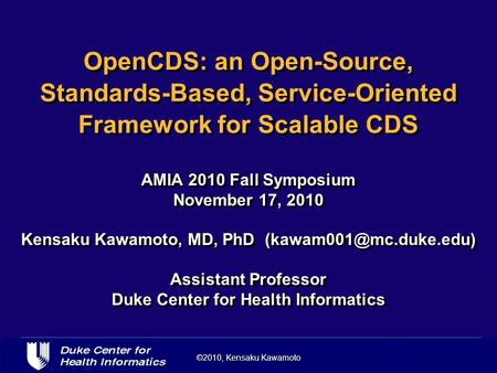 ©2010, Kensaku Kawamoto OpenCDS: an Open-Source, Standards-Based, Service-Oriented Framework for Scalable CDS AMIA 2010 Fall Symposium November 17, 2010.