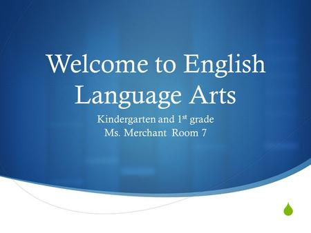  Welcome to English Language Arts Kindergarten and 1 st grade Ms. Merchant Room 7.
