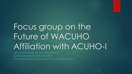Focus group on the Future of WACUHO Affiliation with ACUHO-I DEB SCHMIDT-ROGERS, ACUHO-I REPRESENTATIVE STEPHEN FLEISCHER, WACUHO PRESIDENT WITH THANKS.