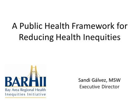 A Public Health Framework for Reducing Health Inequities Sandi Gálvez, MSW Executive Director.