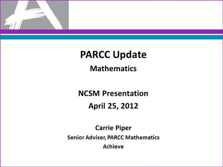 PARCC Update Mathematics NCSM Presentation April 25, 2012 Carrie Piper Senior Adviser, PARCC Mathematics Achieve.