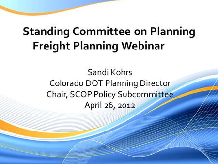 Standing Committee on Planning Freight Planning Webinar Sandi Kohrs Colorado DOT Planning Director Chair, SCOP Policy Subcommittee April 26, 2012.