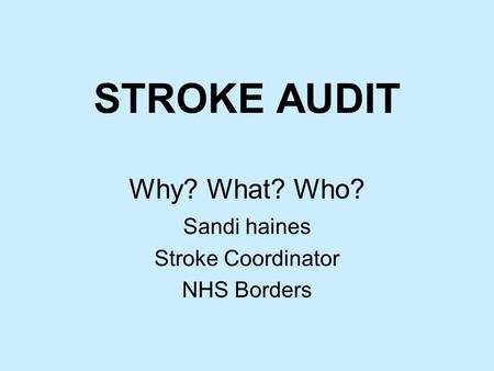 STROKE AUDIT Why? What? Who? Sandi haines Stroke Coordinator NHS Borders.
