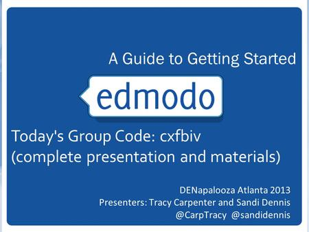 DENapalooza Atlanta 2013 Presenters: Tracy Carpenter and  A Guide to Getting Started Today's Group Code: cxfbiv (complete.