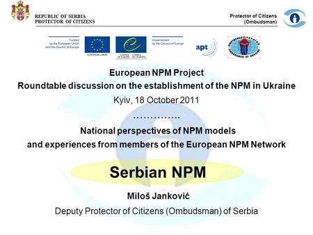 REPUBLIC OF SERBIA PROTECTOR OF CITIZENS Protector of Citizens (Ombudsman) European NPM Project Roundtable discussion on the establishment of the NPM in.