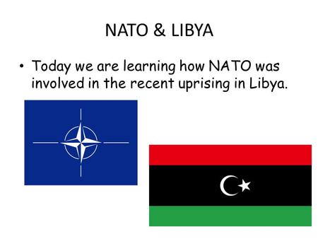 Today we are learning how NATO was involved in the recent uprising in Libya. NATO & LIBYA.