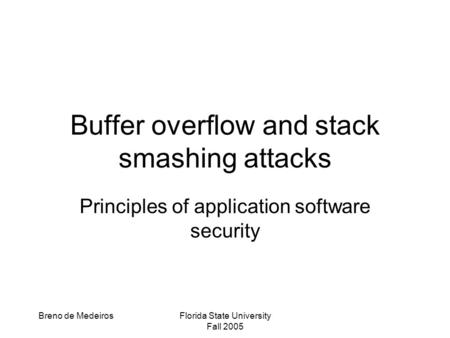 Breno de MedeirosFlorida State University Fall 2005 Buffer overflow and stack smashing attacks Principles of application software security.