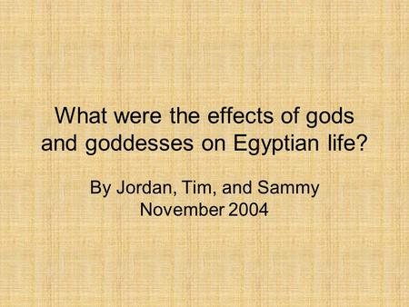 What were the effects of gods and goddesses on Egyptian life? By Jordan, Tim, and Sammy November 2004.