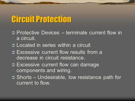Circuit Protection  Protective Devices – terminate current flow in a circuit.  Located in series within a circuit  Excessive current flow results from.