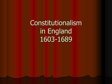 Constitutionalism in England 1603-1689. English Leaders 1603-1689 1.James VI of Scotland becomes James I of England 1603-1625 2. Charles I 1625-1641(48)
