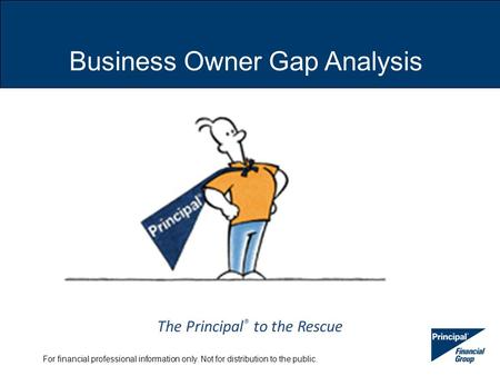 For financial professional information only. Not for distribution to the public. Business Owner Gap Analysis The Principal ® to the Rescue.
