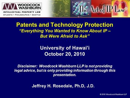 "© 2010 Woodcock Washburn LLP Patents and Technology Protection ""Everything You Wanted to Know About IP – But Were Afraid to Ask"" University of Hawai'i."