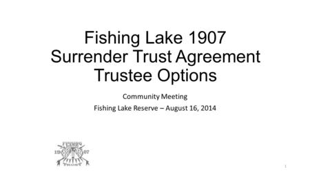 Fishing Lake 1907 Surrender Trust Agreement Trustee Options Community Meeting Fishing Lake Reserve – August 16, 2014 1.