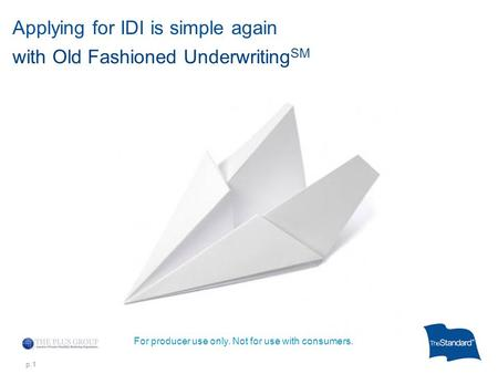 P.1 Applying for IDI is simple again with Old Fashioned Underwriting SM For producer use only. Not for use with consumers.