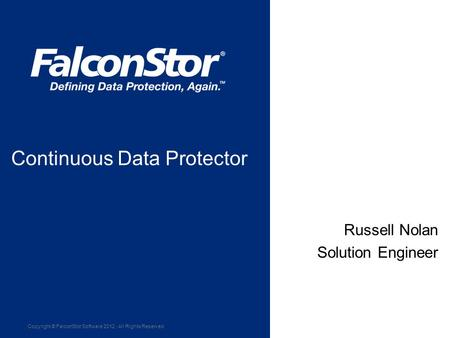 Copyright © FalconStor Software 2012 · All Rights Reserved March 22, 2011 Russell Nolan Solution Engineer Continuous Data Protector.