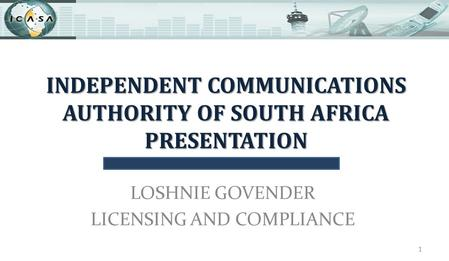 INDEPENDENT COMMUNICATIONS AUTHORITY OF SOUTH AFRICA PRESENTATION LOSHNIE GOVENDER LICENSING AND COMPLIANCE 1.